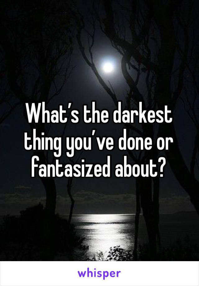 What's the darkest thing you've done or fantasized about?