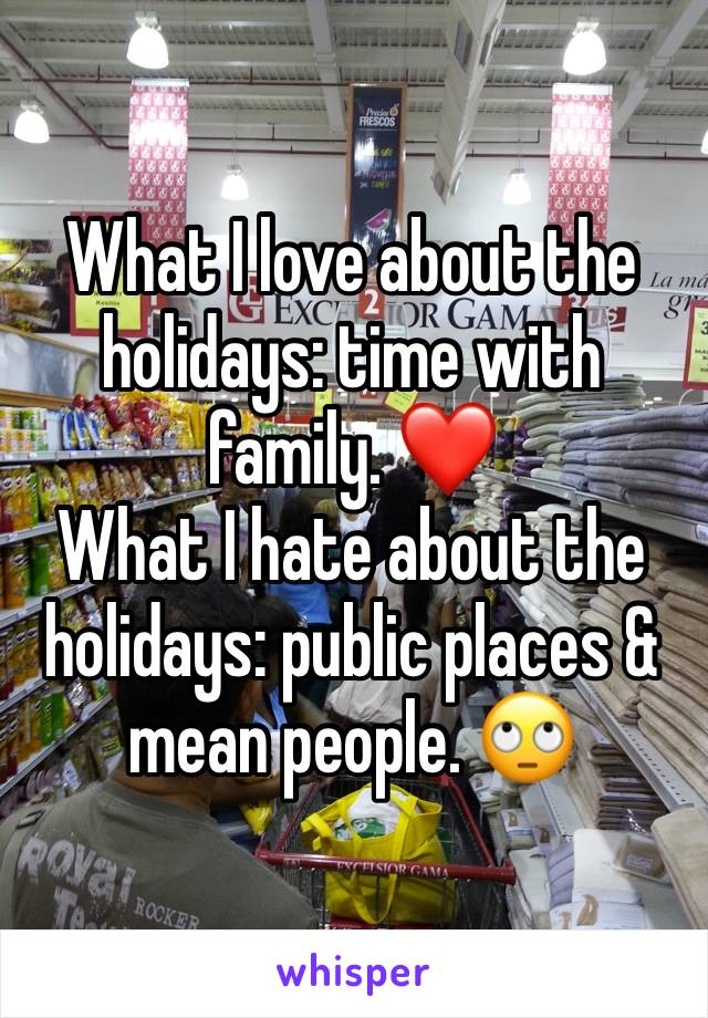 What I love about the holidays: time with family. ❤️ What I hate about the holidays: public places & mean people. 🙄