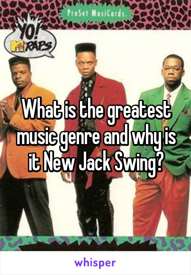 What is the greatest music genre and why is it New Jack Swing?