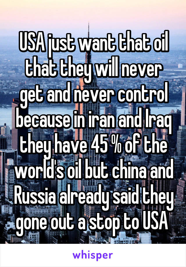 USA just want that oil that they will never get and never control because in iran and Iraq they have 45 % of the world's oil but china and Russia already said they gone out a stop to USA