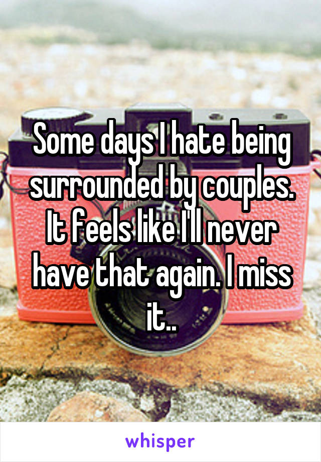 Some days I hate being surrounded by couples. It feels like I'll never have that again. I miss it..