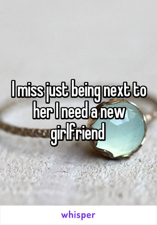 I miss just being next to her I need a new girlfriend