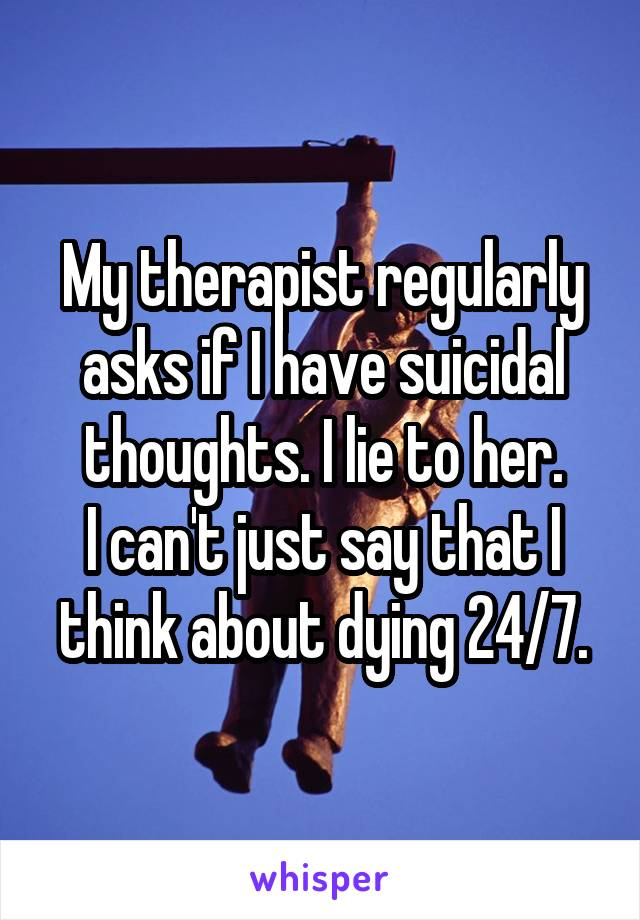 My therapist regularly asks if I have suicidal thoughts. I lie to her. I can't just say that I think about dying 24/7.