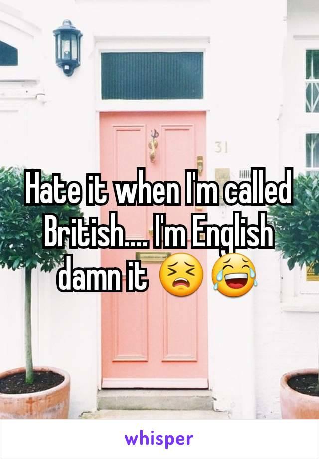 Hate it when I'm called British.... I'm English damn it 😣😂