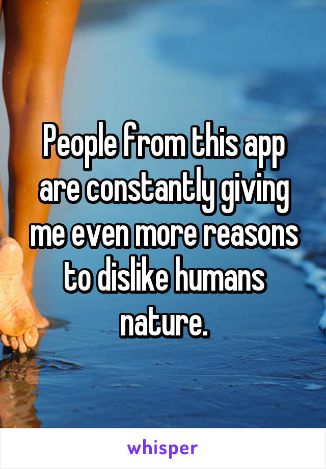 People from this app are constantly giving me even more reasons to dislike humans nature.
