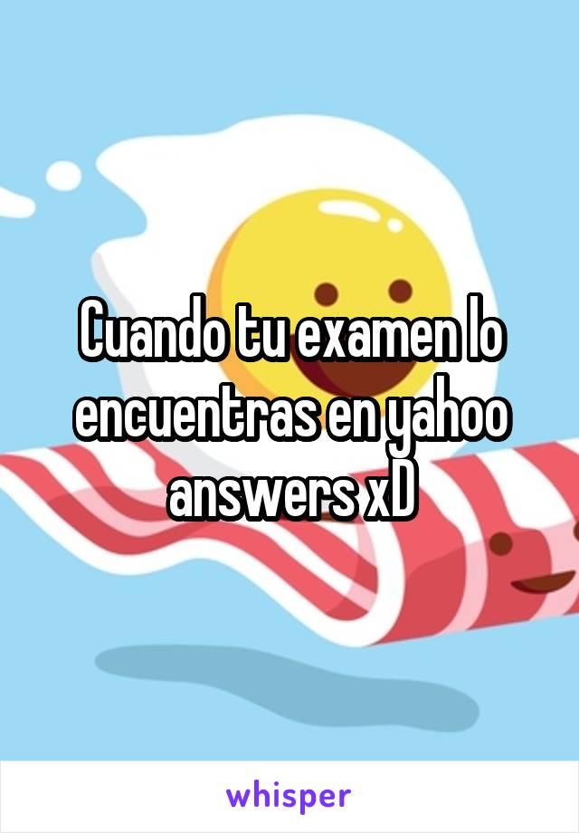 Cuando tu examen lo encuentras en yahoo answers xD