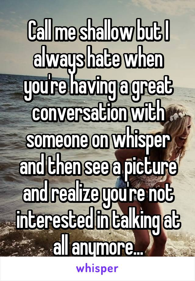 Call me shallow but I always hate when you're having a great conversation with someone on whisper and then see a picture and realize you're not interested in talking at all anymore...