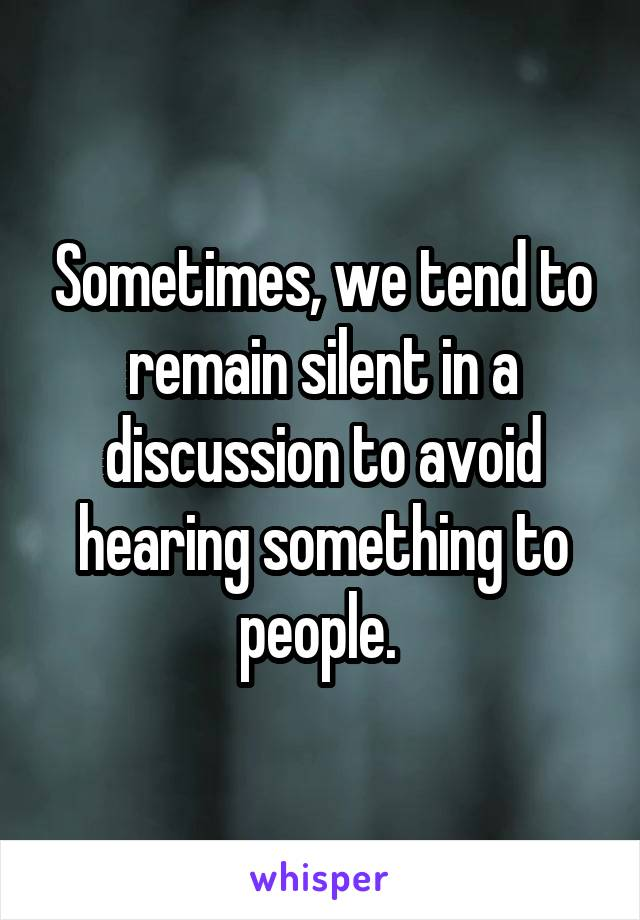 Sometimes, we tend to remain silent in a discussion to avoid hearing something to people.