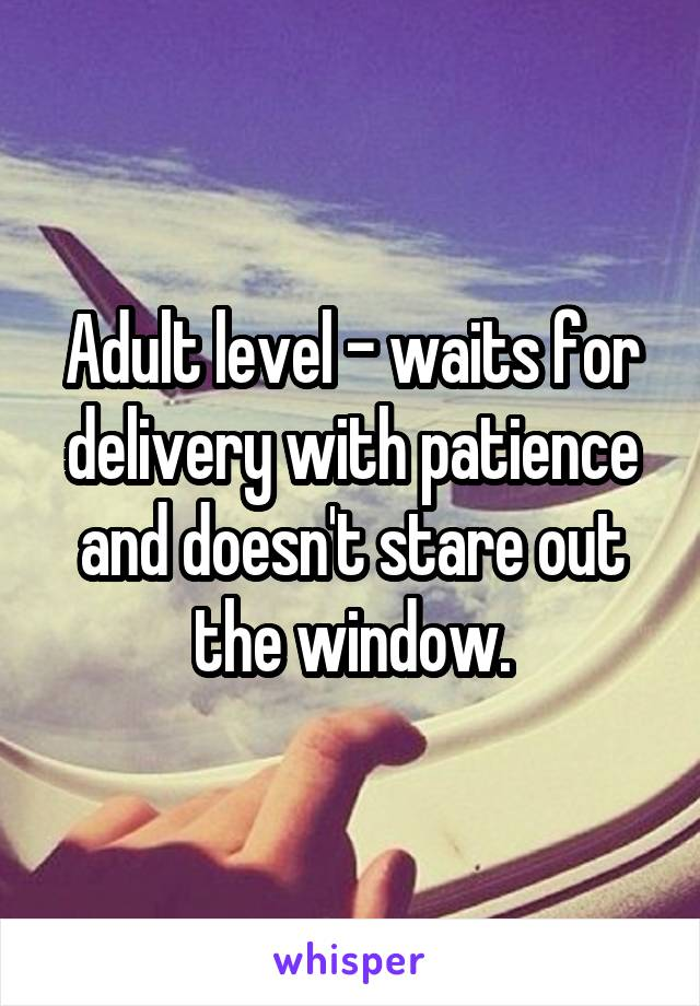 Adult level - waits for delivery with patience and doesn't stare out the window.