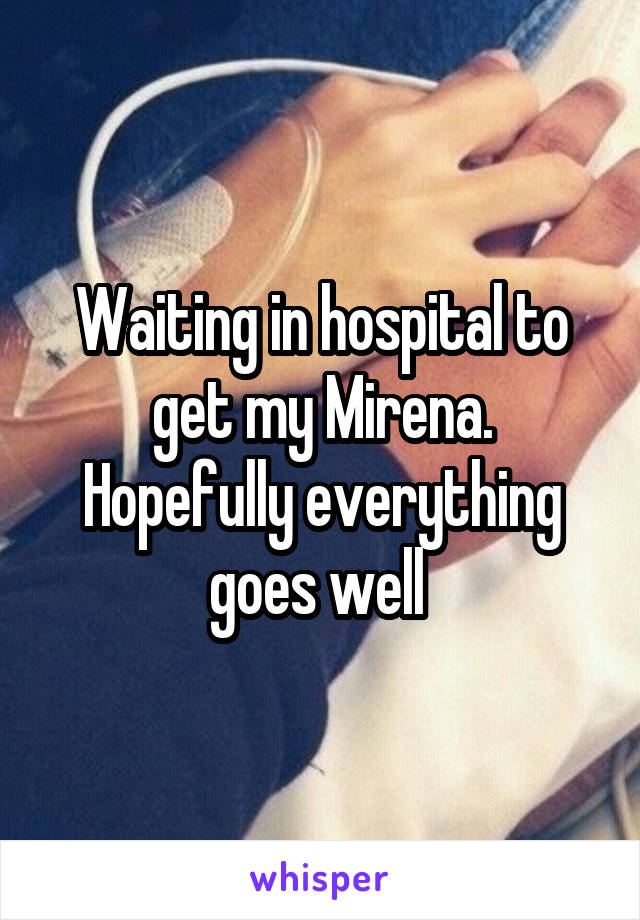 Waiting in hospital to get my Mirena. Hopefully everything goes well