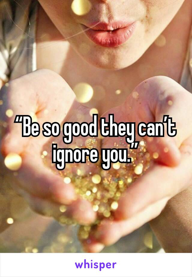 """""""Be so good they can't ignore you."""""""