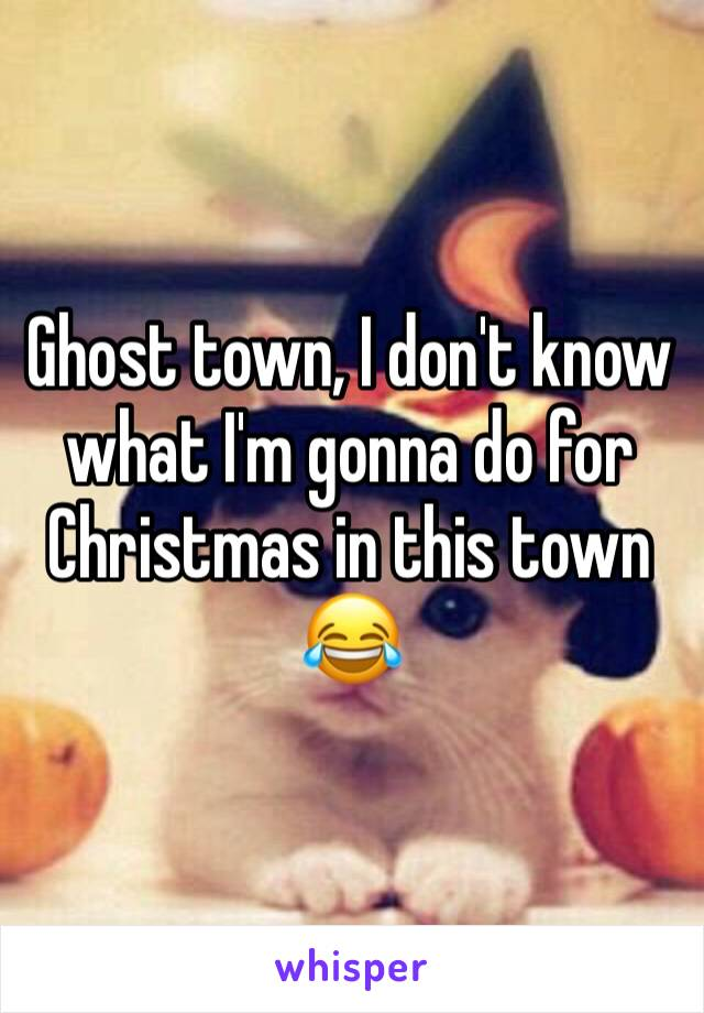 Ghost town, I don't know what I'm gonna do for Christmas in this town 😂