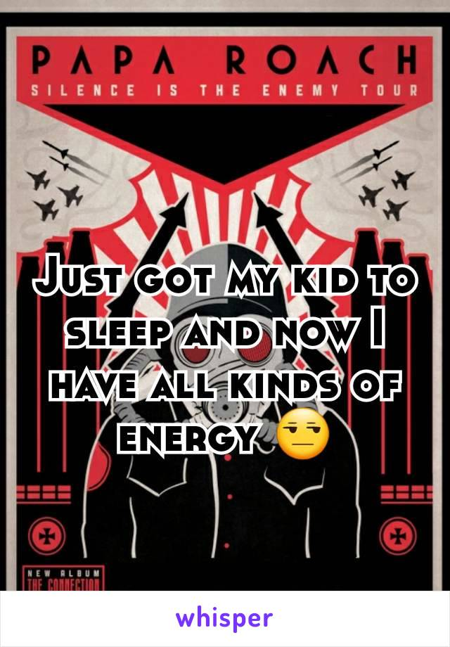 Just got my kid to sleep and now I have all kinds of energy 😒