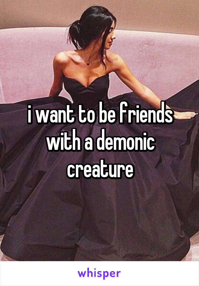 i want to be friends with a demonic creature