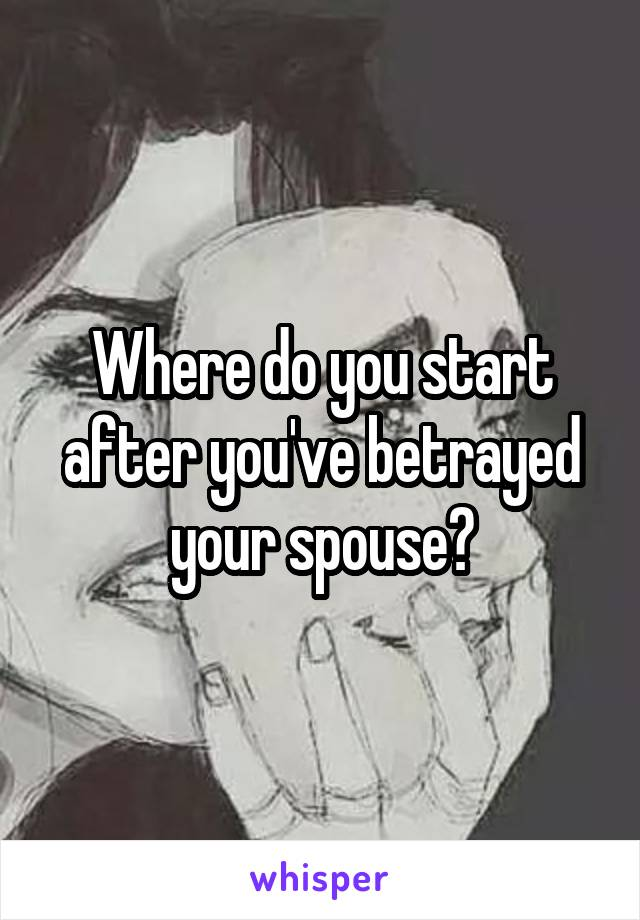 Where do you start after you've betrayed your spouse?