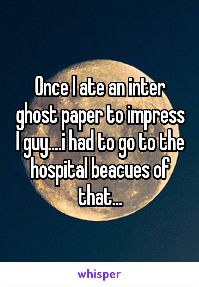 Once I ate an inter ghost paper to impress I guy....i had to go to the hospital beacues of that...