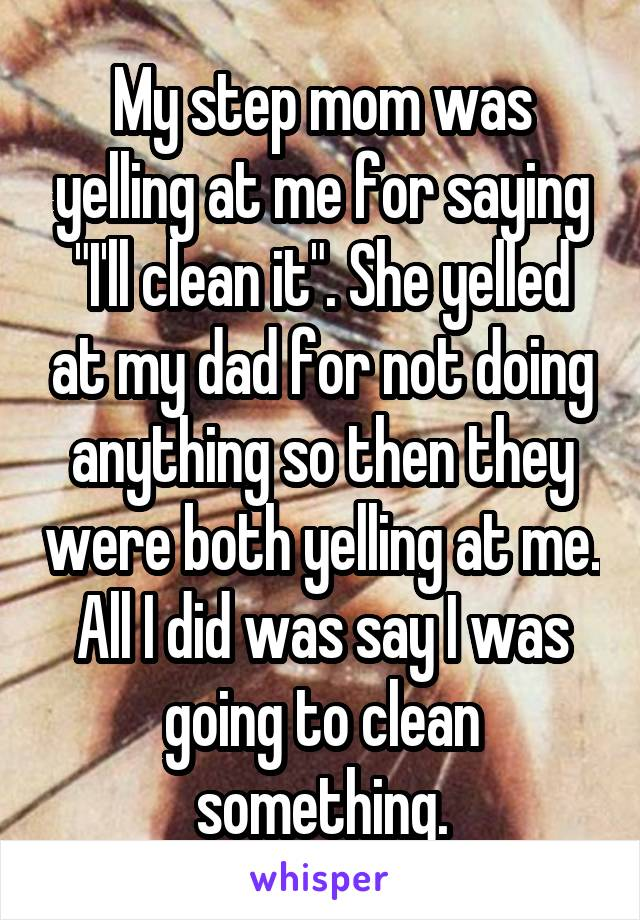 "My step mom was yelling at me for saying ""I'll clean it"". She yelled at my dad for not doing anything so then they were both yelling at me. All I did was say I was going to clean something."