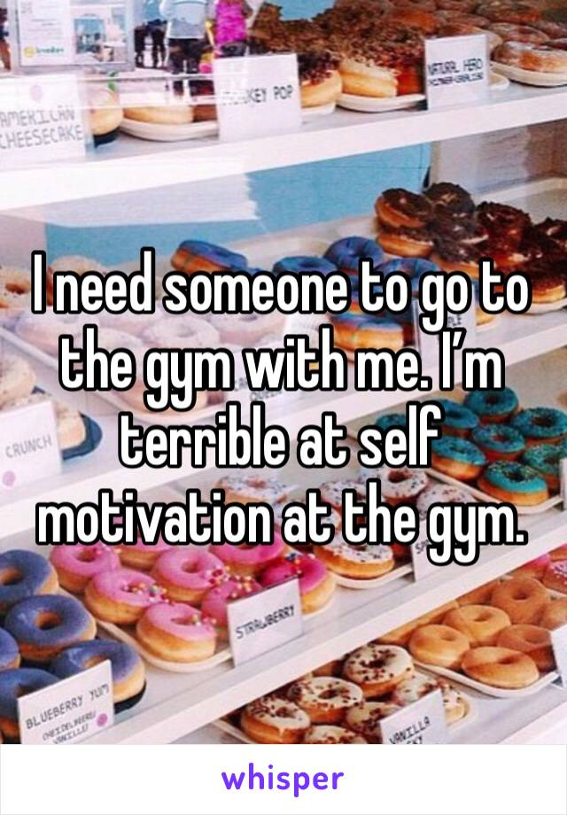 I need someone to go to the gym with me. I'm terrible at self motivation at the gym.