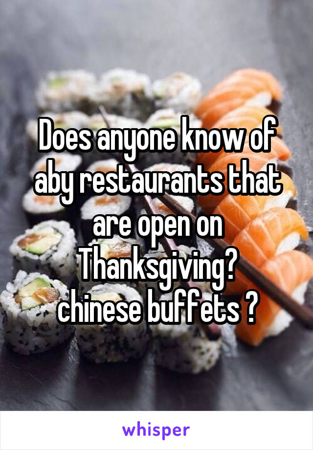 Does anyone know of aby restaurants that are open on Thanksgiving? chinese buffets ?