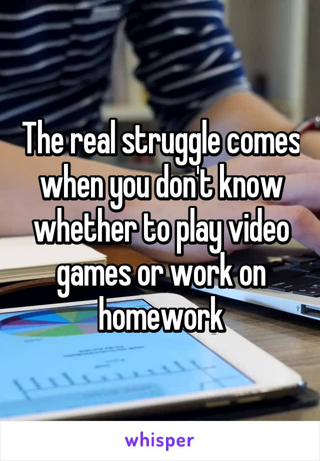 The real struggle comes when you don't know whether to play video games or work on homework