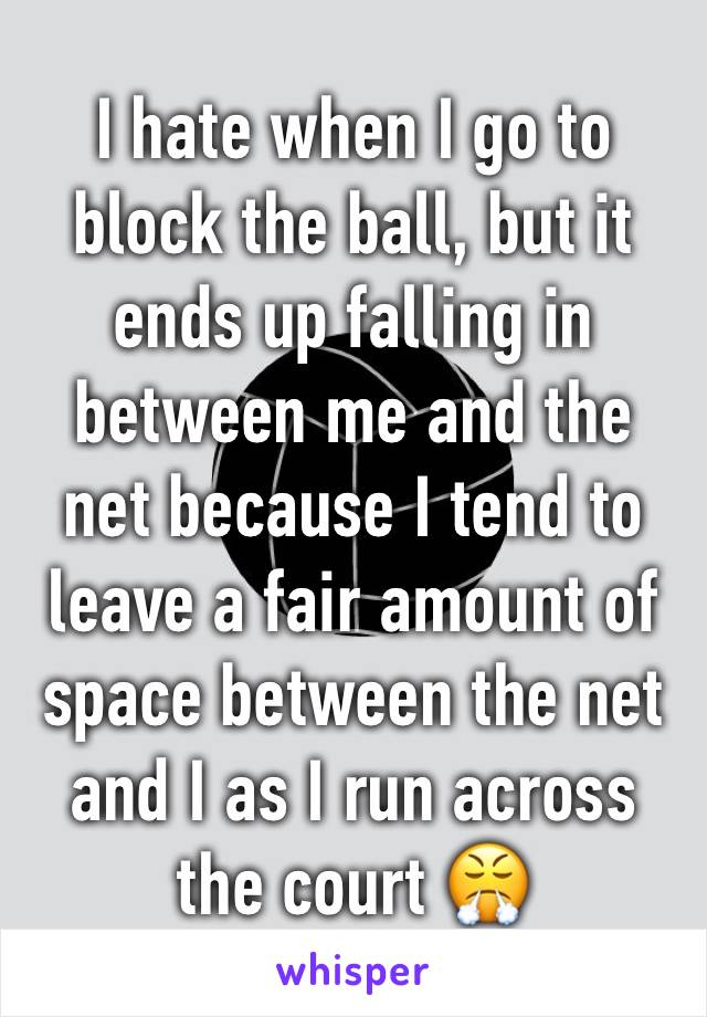I hate when I go to block the ball, but it ends up falling in between me and the net because I tend to leave a fair amount of space between the net and I as I run across the court 😤