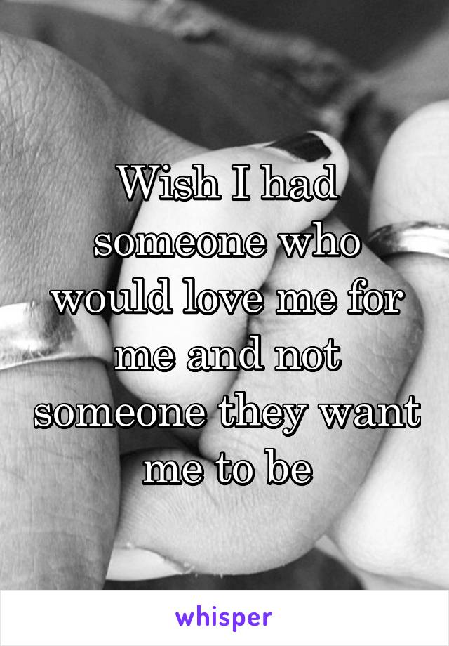 Wish I had someone who would love me for me and not someone they want me to be