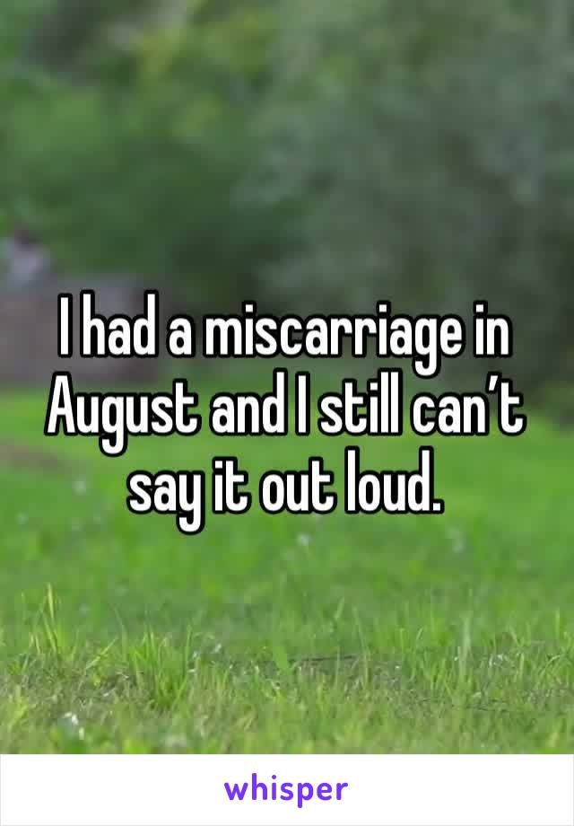 I had a miscarriage in August and I still can't say it out loud.