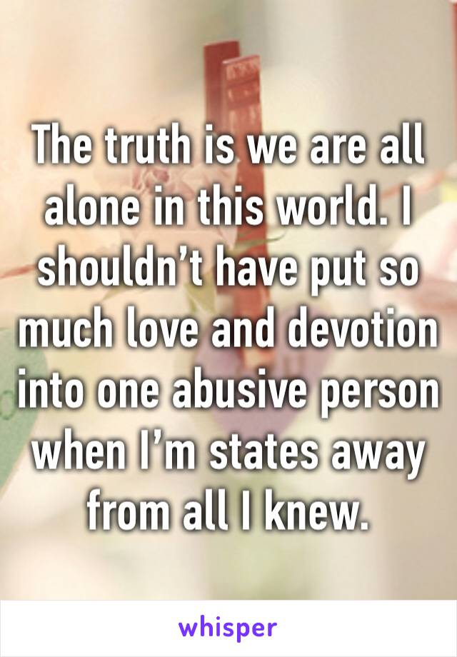 The truth is we are all alone in this world. I shouldn't have put so much love and devotion into one abusive person when I'm states away from all I knew.