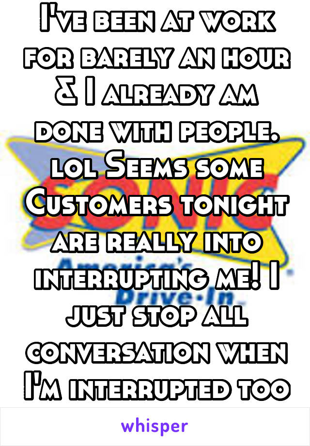 I've been at work for barely an hour & I already am done with people. lol Seems some Customers tonight are really into interrupting me! I just stop all conversation when I'm interrupted too much.