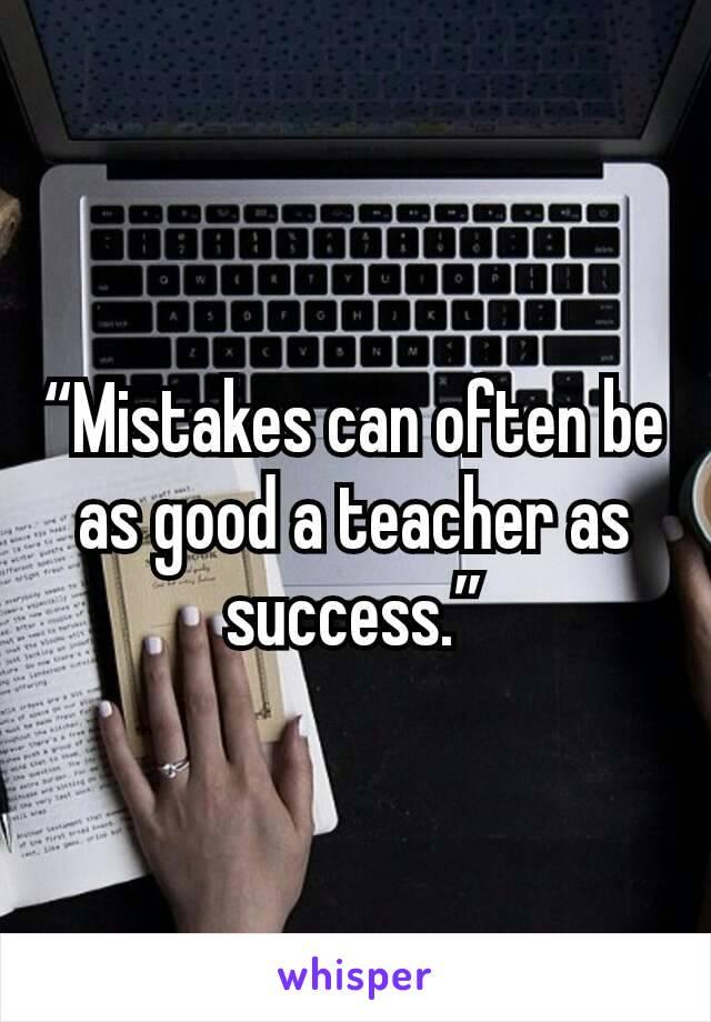 """Mistakes can often be as good a teacher as success."""