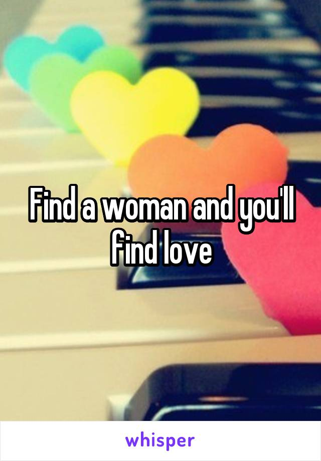 Find a woman and you'll find love
