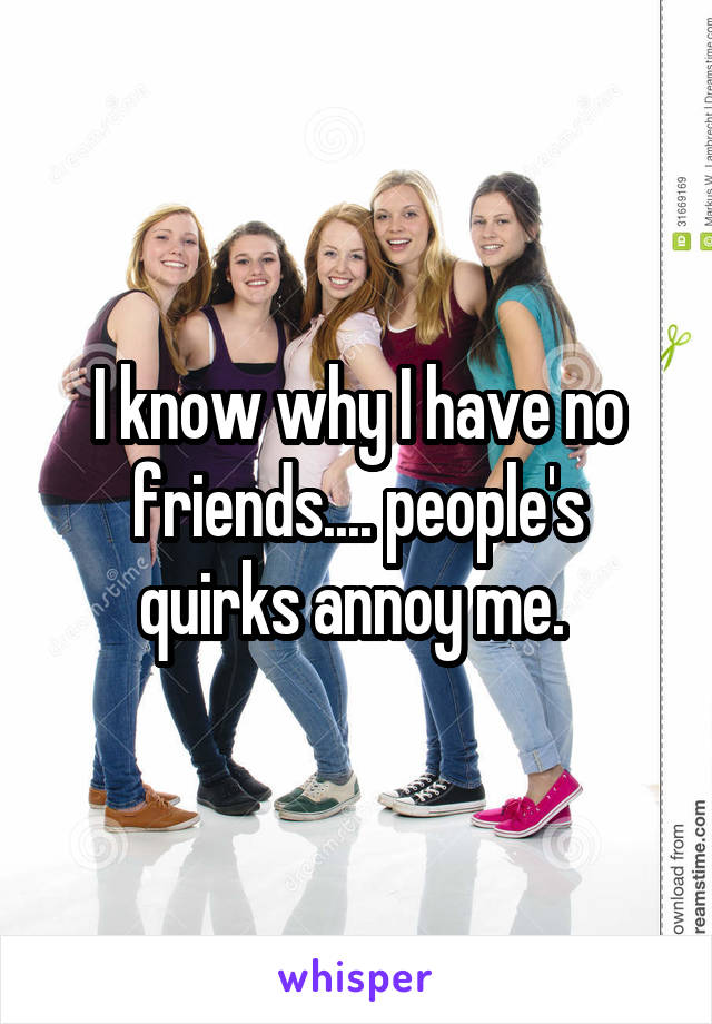I know why I have no friends.... people's quirks annoy me.