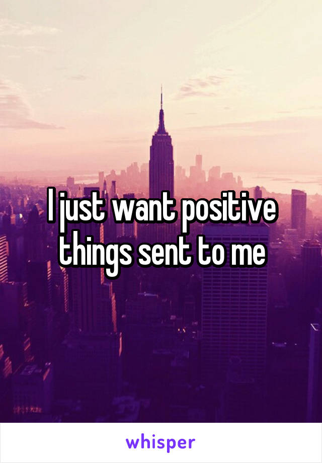 I just want positive things sent to me