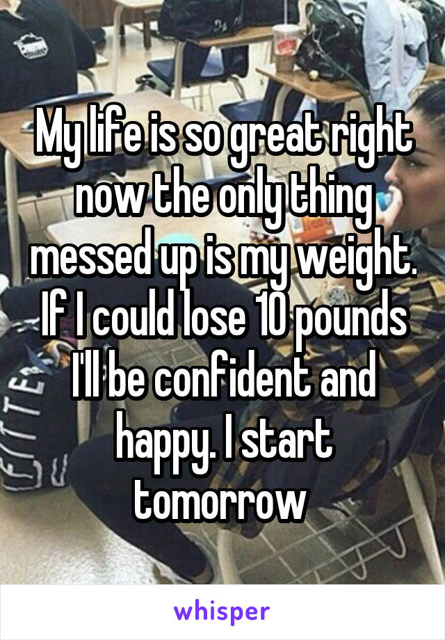 My life is so great right now the only thing messed up is my weight. If I could lose 10 pounds I'll be confident and happy. I start tomorrow