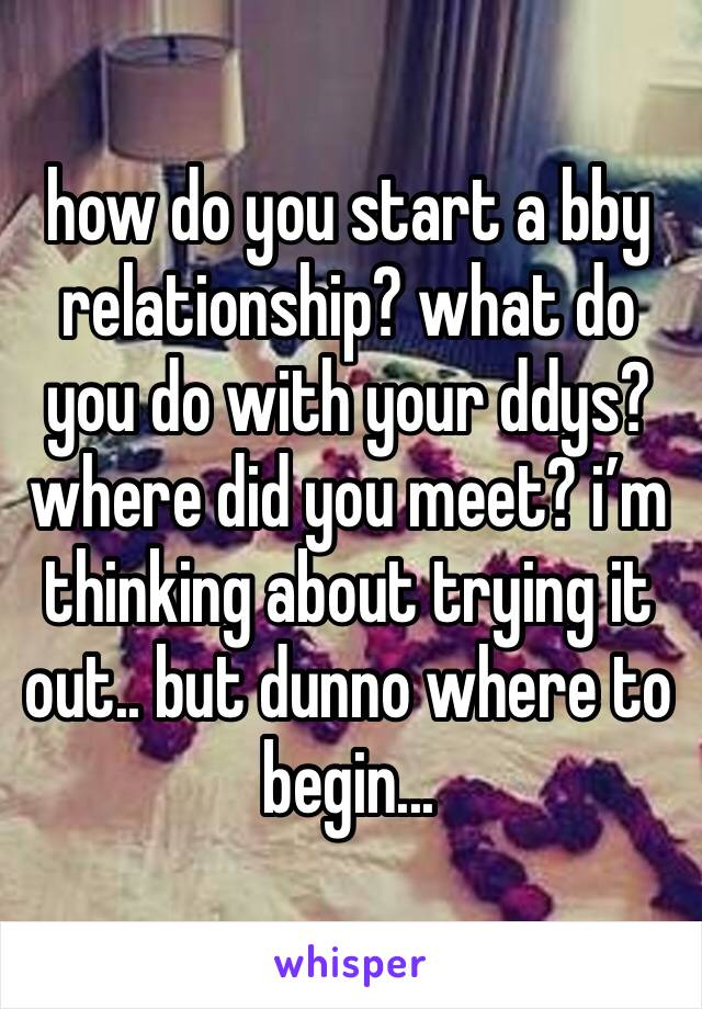 how do you start a bby relationship? what do you do with your ddys? where did you meet? i'm thinking about trying it out.. but dunno where to begin...