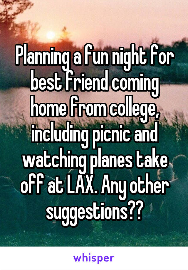 Planning a fun night for best friend coming home from college, including picnic and watching planes take off at LAX. Any other suggestions??