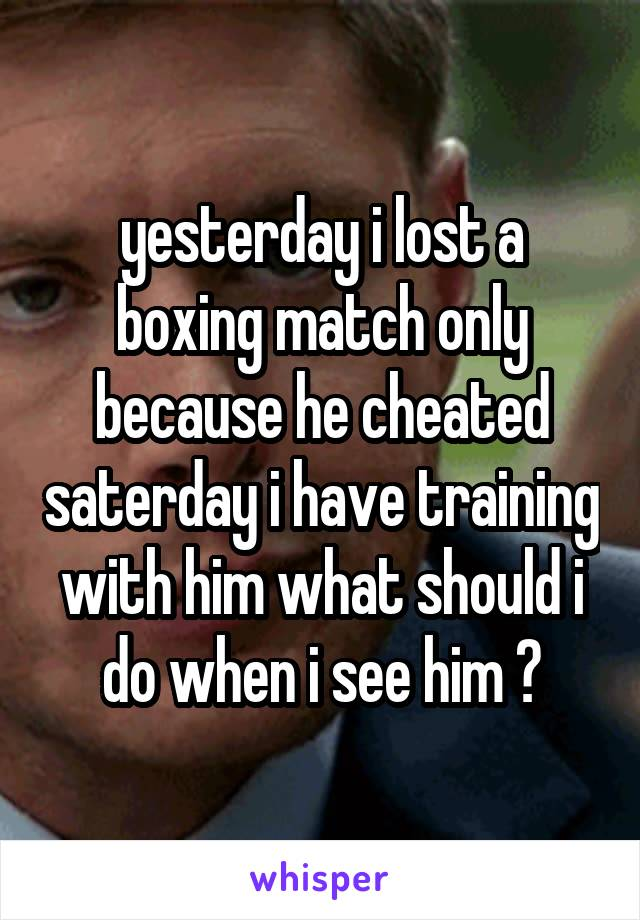 yesterday i lost a boxing match only because he cheated saterday i have training with him what should i do when i see him ?