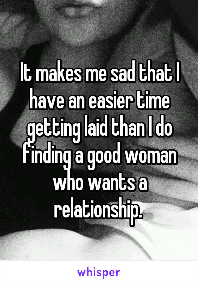 It makes me sad that I have an easier time getting laid than I do finding a good woman who wants a relationship.