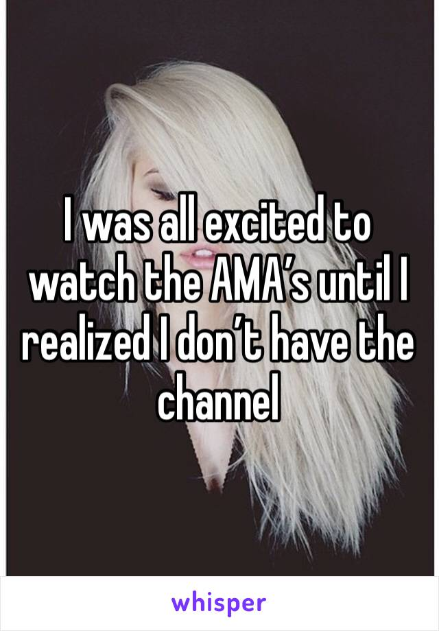I was all excited to watch the AMA's until I realized I don't have the channel