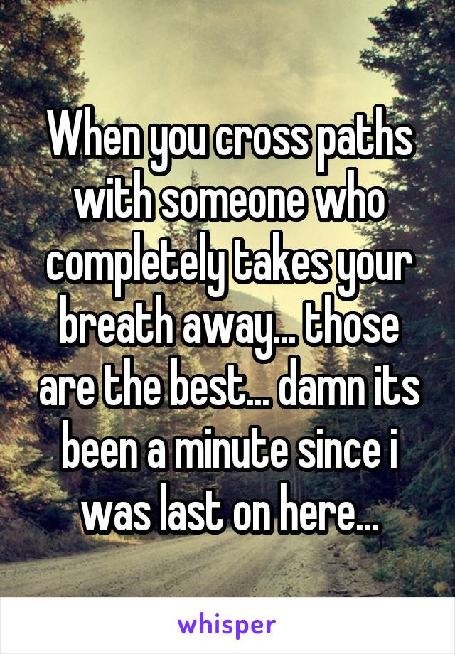 When you cross paths with someone who completely takes your breath away... those are the best... damn its been a minute since i was last on here...