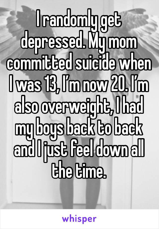 I randomly get depressed. My mom committed suicide when I was 13, I'm now 20. I'm also overweight, I had my boys back to back and I just feel down all the time.