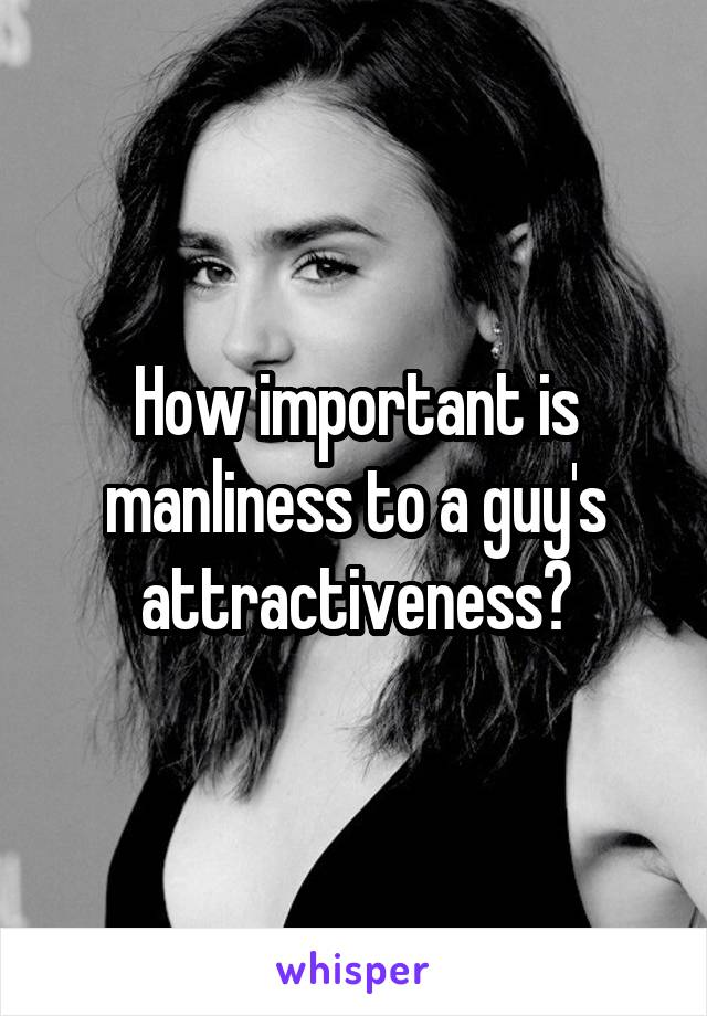 How important is manliness to a guy's attractiveness?