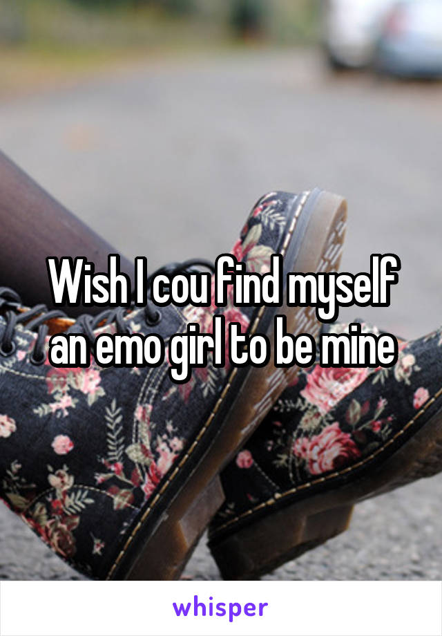 Wish I cou find myself an emo girl to be mine