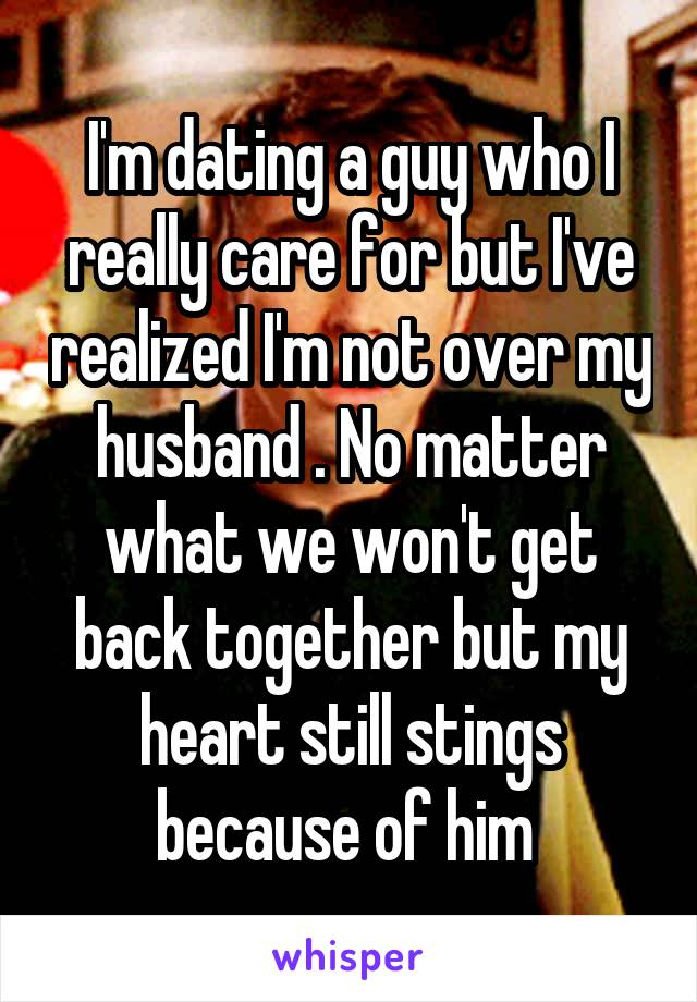 I'm dating a guy who I really care for but I've realized I'm not over my husband . No matter what we won't get back together but my heart still stings because of him