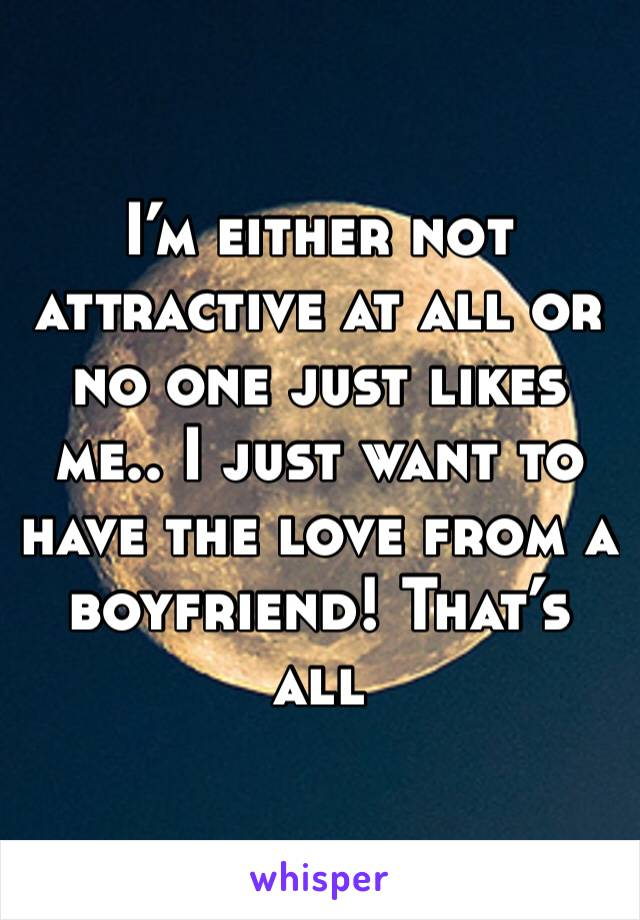 I'm either not attractive at all or no one just likes me.. I just want to have the love from a boyfriend! That's all