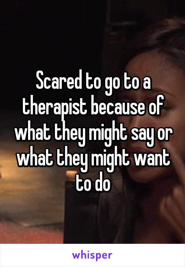 Scared to go to a therapist because of what they might say or what they might want to do