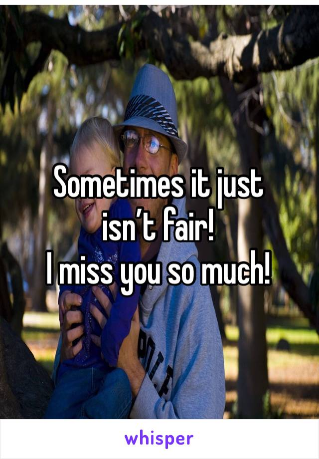 Sometimes it just isn't fair!  I miss you so much!