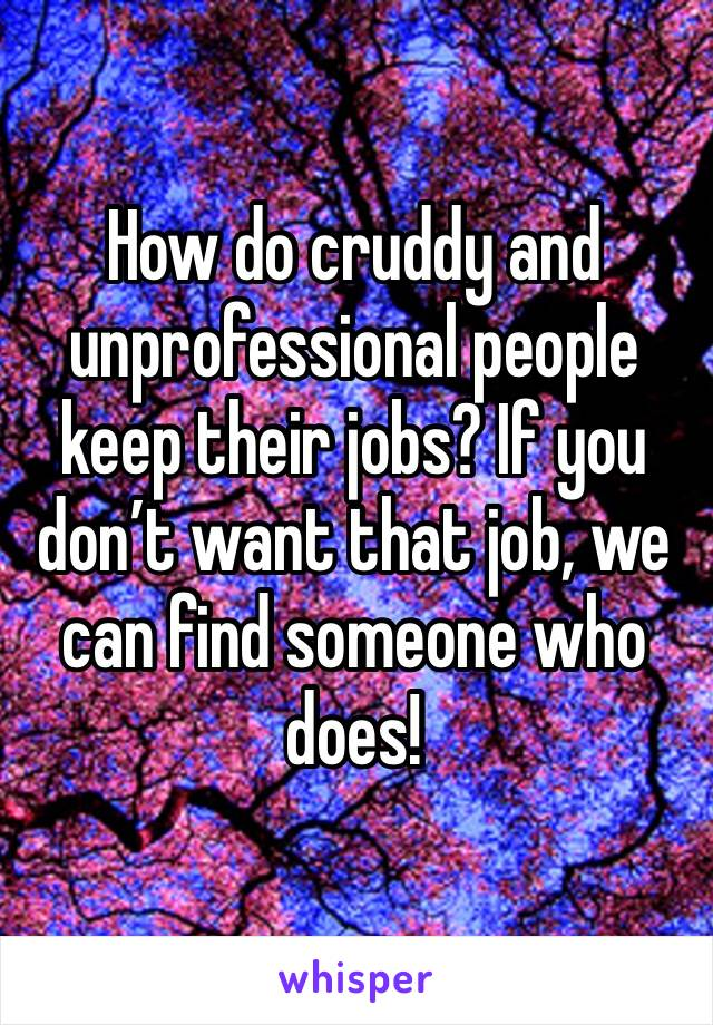 How do cruddy and unprofessional people keep their jobs? If you don't want that job, we can find someone who does!