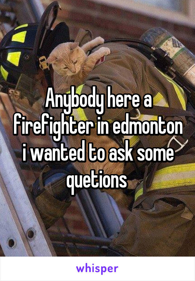 Anybody here a firefighter in edmonton i wanted to ask some quetions