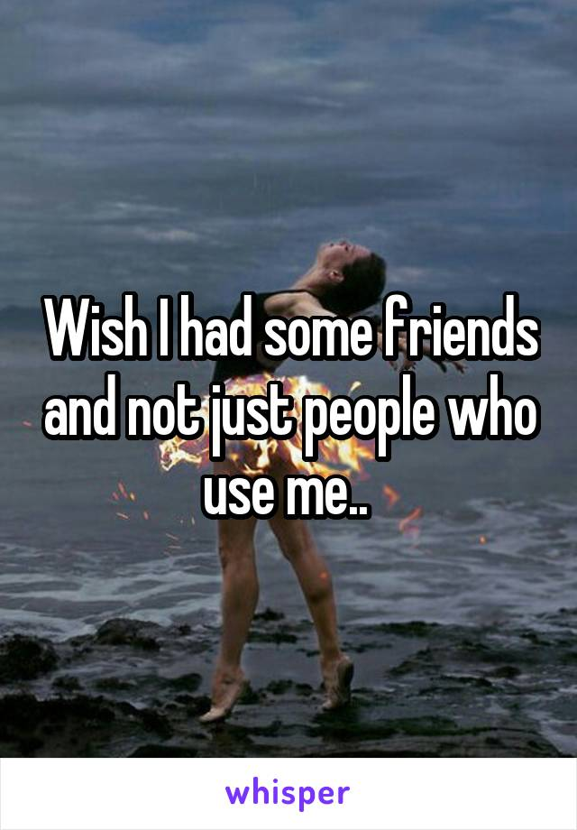 Wish I had some friends and not just people who use me..